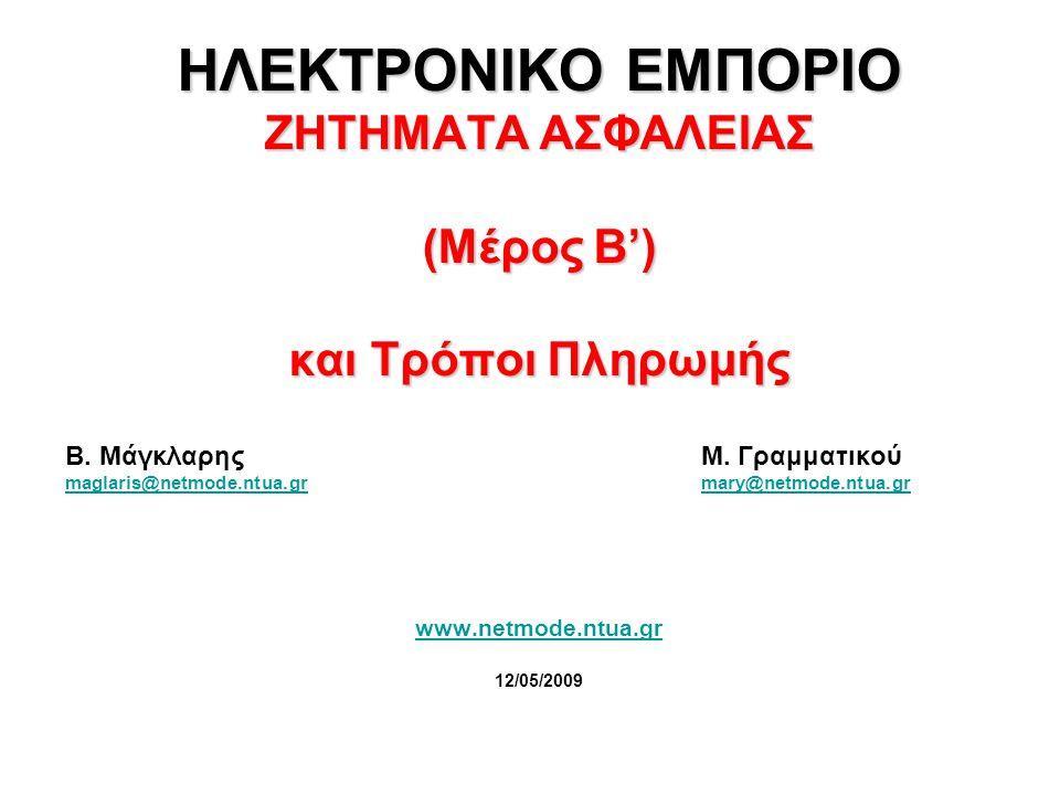 ΗΛΕΚΤΡΟΝΙΚΟ ΕΜΠΟΡΙΟ ΖΗΤΗΜΑΤΑ ΑΣΦΑΛΕΙΑΣ (Μέρος B') και Τρόποι Πληρωμής Β. Μάγκλαρης Μ. Γραμματικού maglaris@netmode.ntua.grmary@netmode.ntua.gr www.net