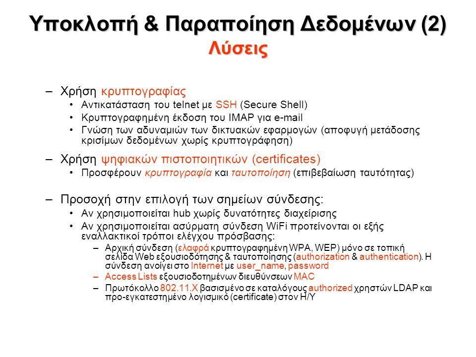 Υποκλοπή & Παραποίηση Δεδομένων (2) Λύσεις –Χρήση κρυπτογραφίας Αντικατάσταση του telnet με SSH (Secure Shell) Κρυπτογραφημένη έκδοση του IMAP για e-mail Γνώση των αδυναμιών των δικτυακών εφαρμογών (αποφυγή μετάδοσης κρισίμων δεδομένων χωρίς κρυπτογράφηση) –Χρήση ψηφιακών πιστοποιητικών (certificates) Προσφέρουν κρυπτογραφία και ταυτοποίηση (επιβεβαίωση ταυτότητας) –Προσοχή στην επιλογή των σημείων σύνδεσης: Αν χρησιμοποιείται hub χωρίς δυνατότητες διαχείρισης Αν χρησιμοποιείται ασύρματη σύνδεση WiFi προτείνονται οι εξής εναλλακτικοί τρόποι ελέγχου πρόσβασης: –Αρχική σύνδεση (ελαφρά κρυπτογραφημένη WPA, WEP) μόνο σε τοπική σελίδα Web εξουσιοδότησης & ταυτοποίησης (authorization & authentication).