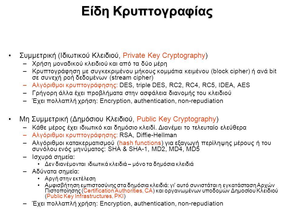 Είδη Κρυπτογραφίας Συμμετρική (Ιδιωτικού Κλειδιού, Private Key Cryptography) –Χρήση μοναδικού κλειδιού και από τα δύο μέρη –Κρυπτογράφηση με συγκεκριμένου μήκους κομμάτια κειμένου (block cipher) ή ανά bit σε συνεχή ροή δεδομένων (stream cipher) –Αλγόριθμοι κρυπτογράφησης: DES, triple DES, RC2, RC4, RC5, IDEA, AES –Γρήγορη άλλα έχει προβλήματα στην ασφάλεια διανομής του κλειδιού –Έχει πολλαπλή χρήση: Encryption, authentication, non-repudiation Μη Συμμετρική (Δημόσιου Κλειδιού, Public Key Cryptography) –Κάθε μέρος έχει ιδιωτικό και δημόσιο κλειδί.