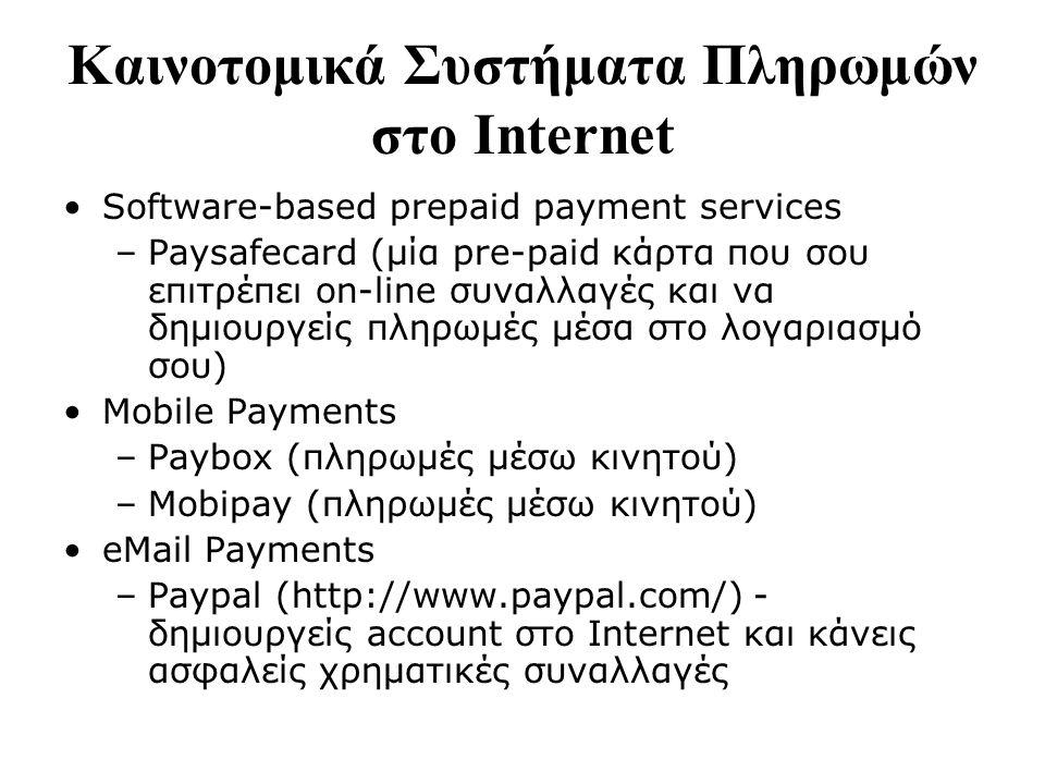 Καινοτομικά Συστήματα Πληρωμών στο Internet Software-based prepaid payment services –Paysafecard (μία pre-paid κάρτα που σου επιτρέπει on-line συναλλαγές και να δημιουργείς πληρωμές μέσα στο λογαριασμό σου) Mobile Payments –Paybox (πληρωμές μέσω κινητού) –Mobipay (πληρωμές μέσω κινητού) eMail Payments –Paypal (http://www.paypal.com/) - δημιουργείς account στο Internet και κάνεις ασφαλείς χρηματικές συναλλαγές