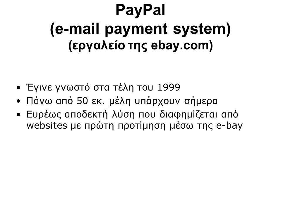 PayPal (e-mail payment system) (εργαλείο της ebay.com) Έγινε γνωστό στα τέλη του 1999 Πάνω από 50 εκ.