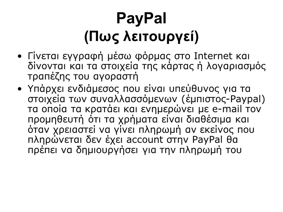 PayPal (Πως λειτουργεί) Γίνεται εγγραφή μέσω φόρμας στο Internet και δίνονται και τα στοιχεία της κάρτας ή λογαριασμός τραπέζης του αγοραστή Υπάρχει ε