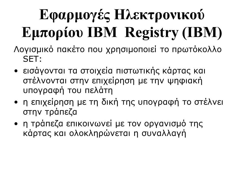 Εφαρμογές Ηλεκτρονικού Εμπορίου ΙΒΜ Registry (IBM) Λογισμικό πακέτο που χρησιμοποιεί το πρωτόκολλο SET: εισάγονται τα στοιχεία πιστωτικής κάρτας και στέλνονται στην επιχείρηση με την ψηφιακή υπογραφή του πελάτη η επιχείρηση με τη δική της υπογραφή το στέλνει στην τράπεζα η τράπεζα επικοινωνεί με τον οργανισμό της κάρτας και ολοκληρώνεται η συναλλαγή