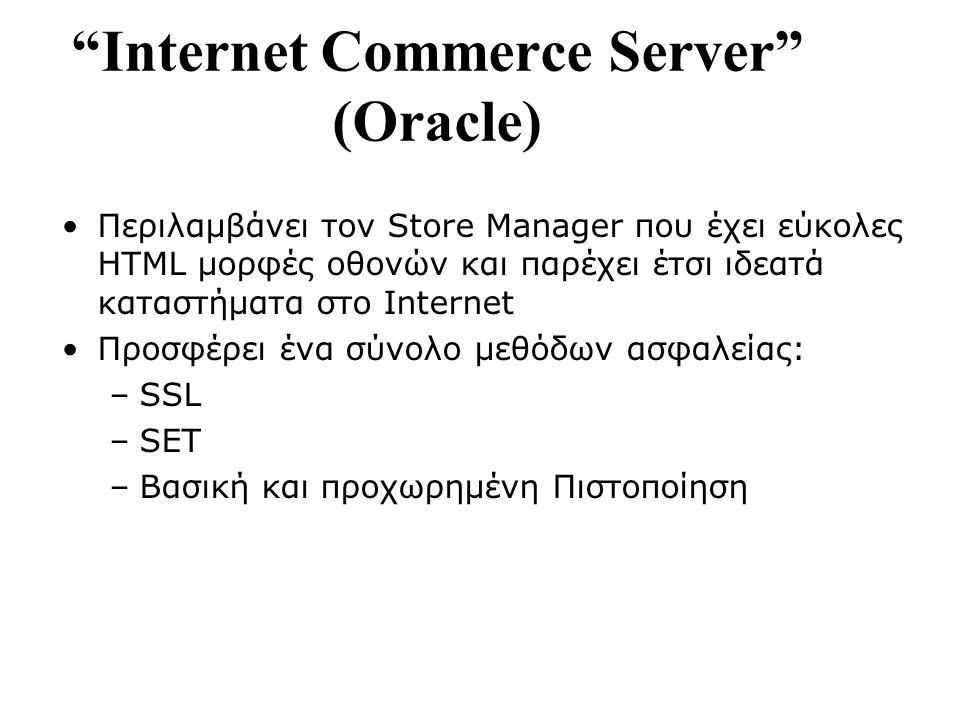 Internet Commerce Server (Oracle) Περιλαμβάνει τον Store Manager που έχει εύκολες HTML μορφές οθονών και παρέχει έτσι ιδεατά καταστήματα στο Internet Προσφέρει ένα σύνολο μεθόδων ασφαλείας: –SSL –SET –Βασική και προχωρημένη Πιστοποίηση