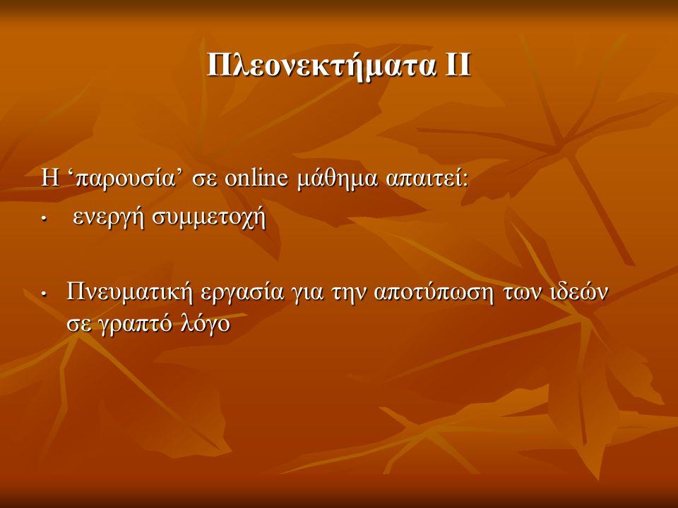 Πλεονεκτήματα II Η 'παρουσία' σε online μάθημα απαιτεί: ενεργή συμμετοχή ενεργή συμμετοχή Πνευματική εργασία για την αποτύπωση των ιδεών σε γραπτό λόγ