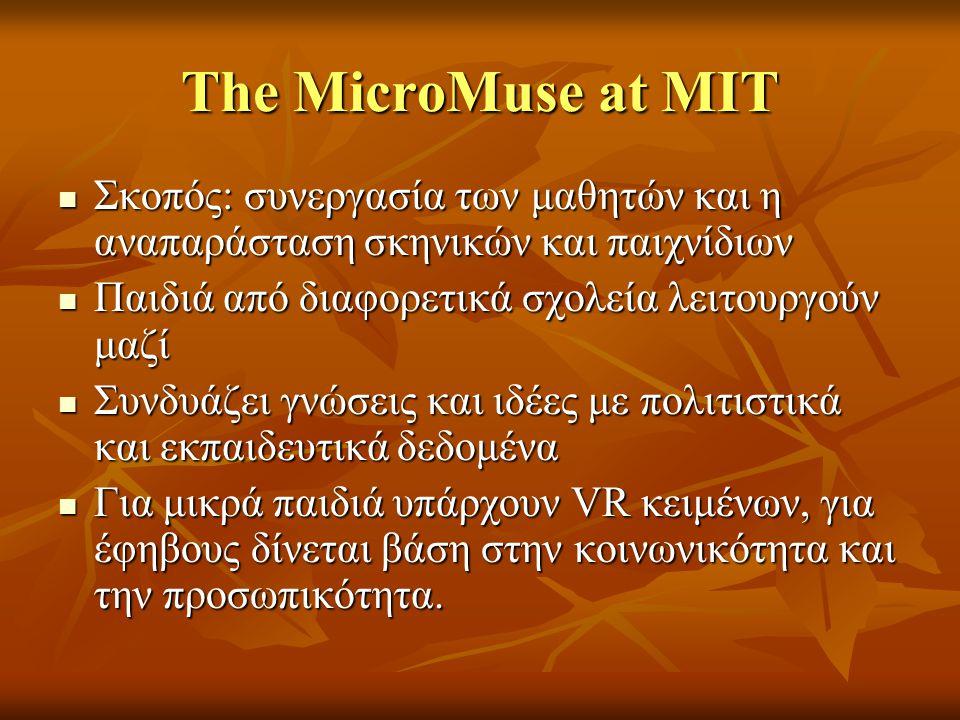 The MicroMuse at MIT Σκοπός: συνεργασία των μαθητών και η αναπαράσταση σκηνικών και παιχνίδιων Σκοπός: συνεργασία των μαθητών και η αναπαράσταση σκηνικών και παιχνίδιων Παιδιά από διαφορετικά σχολεία λειτουργούν μαζί Παιδιά από διαφορετικά σχολεία λειτουργούν μαζί Συνδυάζει γνώσεις και ιδέες με πολιτιστικά και εκπαιδευτικά δεδομένα Συνδυάζει γνώσεις και ιδέες με πολιτιστικά και εκπαιδευτικά δεδομένα Για μικρά παιδιά υπάρχουν VR κειμένων, για έφηβους δίνεται βάση στην κοινωνικότητα και την προσωπικότητα.