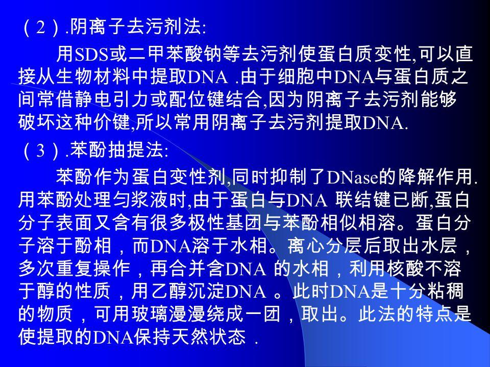 ( 2 ). 阴离子去污剂法 : 用 SDS 或二甲苯酸钠等去污剂使蛋白质变性, 可以直 接从生物材料中提取 DNA.