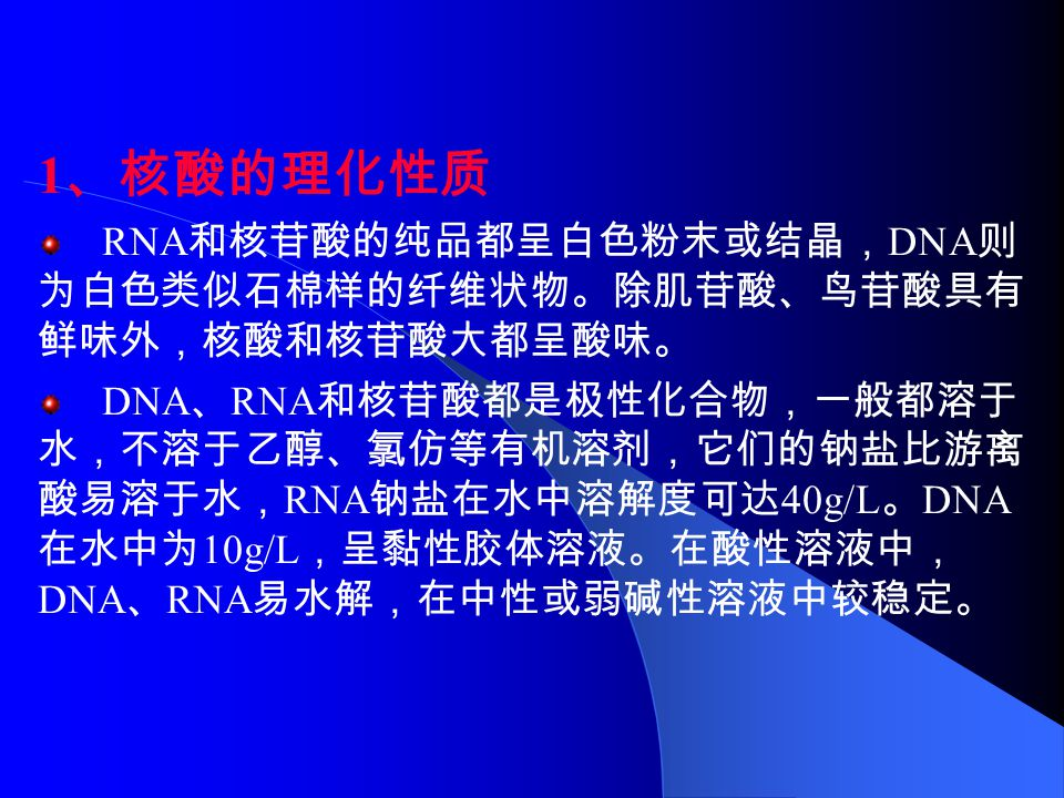 1 、核酸的理化性质 RNA 和核苷酸的纯品都呈白色粉末或结晶, DNA 则 为白色类似石棉样的纤维状物。除肌苷酸、鸟苷酸具有 鲜味外,核酸和核苷酸大都呈酸味。 DNA 、 RNA 和核苷酸都是极性化合物,一般都溶于 水,不溶于乙醇、氯仿等有机溶剂,它们的钠盐比游离 酸易溶于水, RNA 钠盐在水中溶解度可达 40g/L 。 DNA 在水中为 10g/L ,呈黏性胶体溶液。在酸性溶液中, DNA 、 RNA 易水解,在中性或弱碱性溶液中较稳定。
