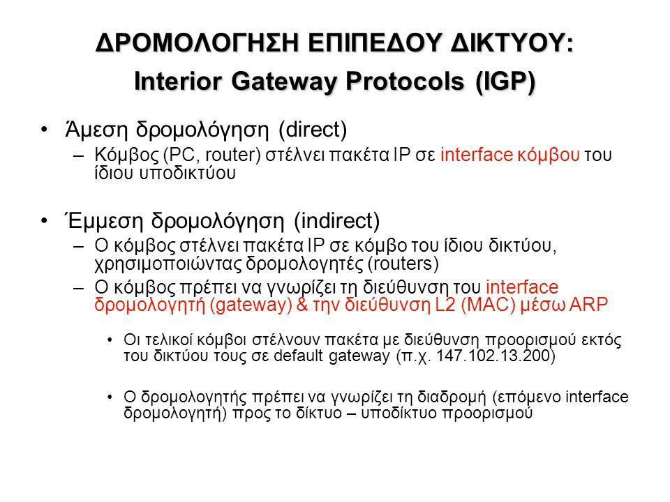 ΔΡΟΜΟΛΟΓΗΣΗ ΕΠΙΠΕΔΟΥ ΔΙΚΤΥΟΥ: Interior Gateway Protocols(IGP) ΔΡΟΜΟΛΟΓΗΣΗ ΕΠΙΠΕΔΟΥ ΔΙΚΤΥΟΥ: Interior Gateway Protocols (IGP) Άμεση δρομολόγηση (direct) –Κόμβος (PC, router) στέλνει πακέτα IP σε interface κόμβου του ίδιου υποδικτύου Έμμεση δρομολόγηση (indirect) –Ο κόμβος στέλνει πακέτα IP σε κόμβο του ίδιου δικτύου, χρησιμοποιώντας δρομολογητές (routers) –Ο κόμβος πρέπει να γνωρίζει τη διεύθυνση του interface δρομολογητή (gateway) & την διεύθυνση L2 (MAC) μέσω ARP Οι τελικοί κόμβοι στέλνουν πακέτα με διεύθυνση προορισμού εκτός του δικτύου τους σε default gateway (π.χ.