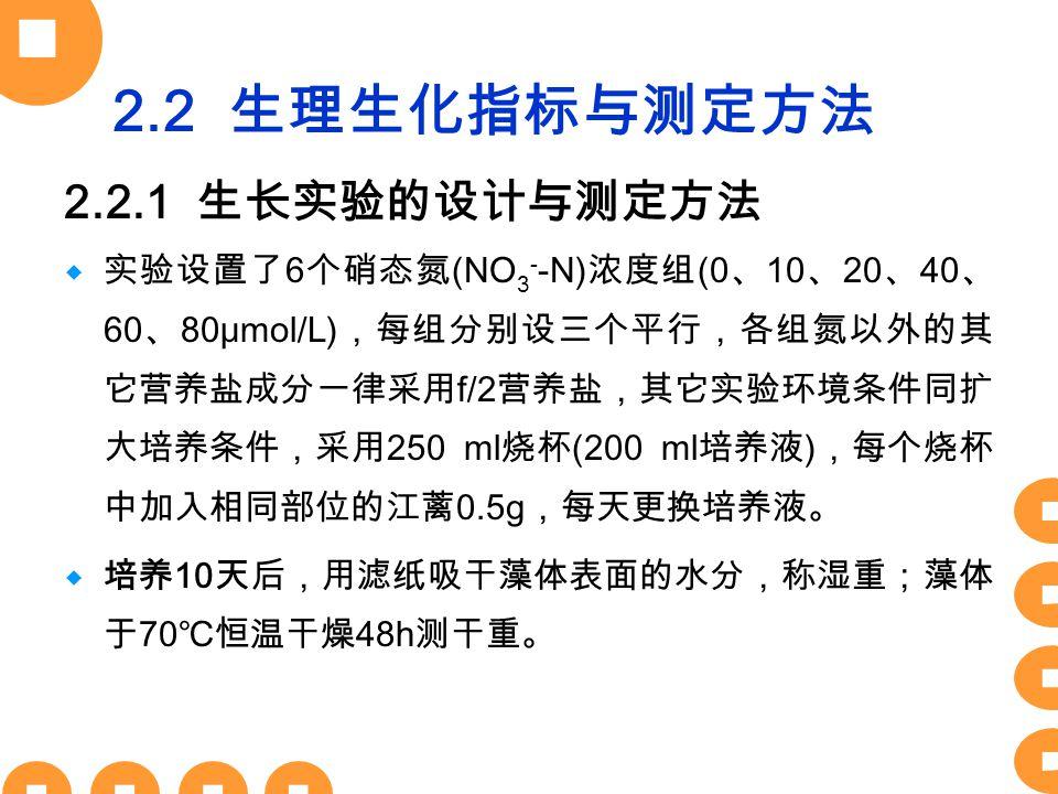 2.2 生理生化指标与测定方法 2.2.1 生长实验的设计与测定方法  实验设置了 6 个硝态氮 (NO 3 - -N) 浓度组 (0 、 10 、 20 、 40 、 60 、 80μmol/L) ,每组分别设三个平行,各组氮以外的其 它营养盐成分一律采用 f/2 营养盐,其它实验环境条件同扩 大培养条件,采用 250 ml 烧杯 (200 ml 培养液 ) ,每个烧杯 中加入相同部位的江蓠 0.5g ,每天更换培养液。  培养 10 天后,用滤纸吸干藻体表面的水分,称湿重;藻体 于 70 ℃恒温干燥 48h 测干重。