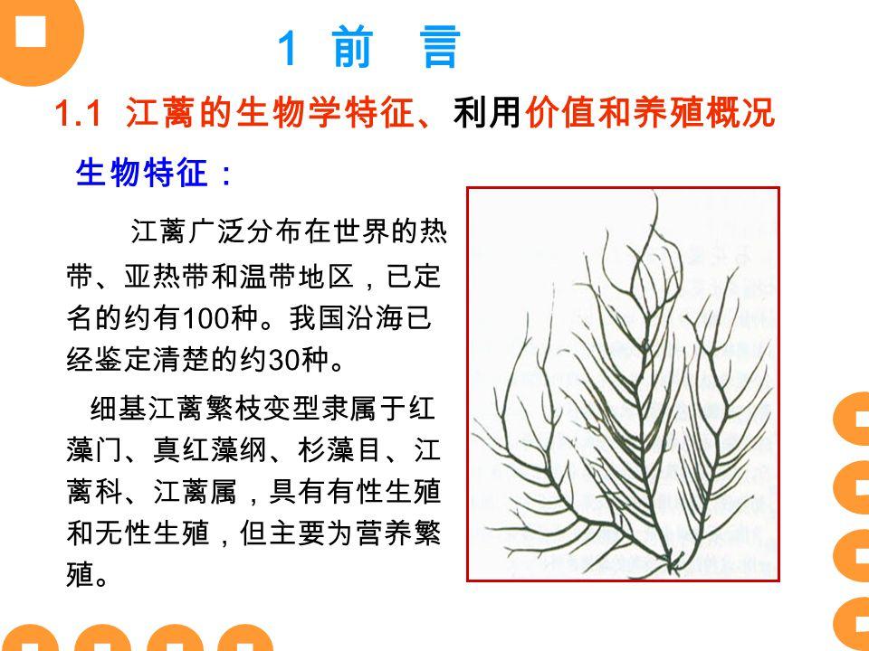 江蓠广泛分布在世界的热 带、亚热带和温带地区,已定 名的约有 100 种。我国沿海已 经鉴定清楚的约 30 种。 细基江蓠繁枝变型隶属于红 藻门、真红藻纲、杉藻目、江 蓠科、江蓠属,具有有性生殖 和无性生殖,但主要为营养繁 殖。 1.1 江蓠的生物学特征、利用价值和养殖概况 生物特征: 1 前 言