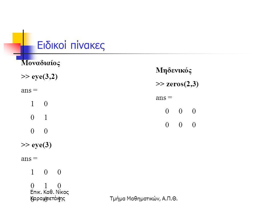 Επικ. Καθ. Νίκος ΚαραμπετάκηςΤμήμα Μαθηματικών, Α.Π.Θ. Ειδικοί πίνακες Μοναδιαίος >> eye(3,2) ans = 1 0 0 1 0 0 >> eye(3) ans = 1 0 0 0 1 0 0 0 1 Μηδε
