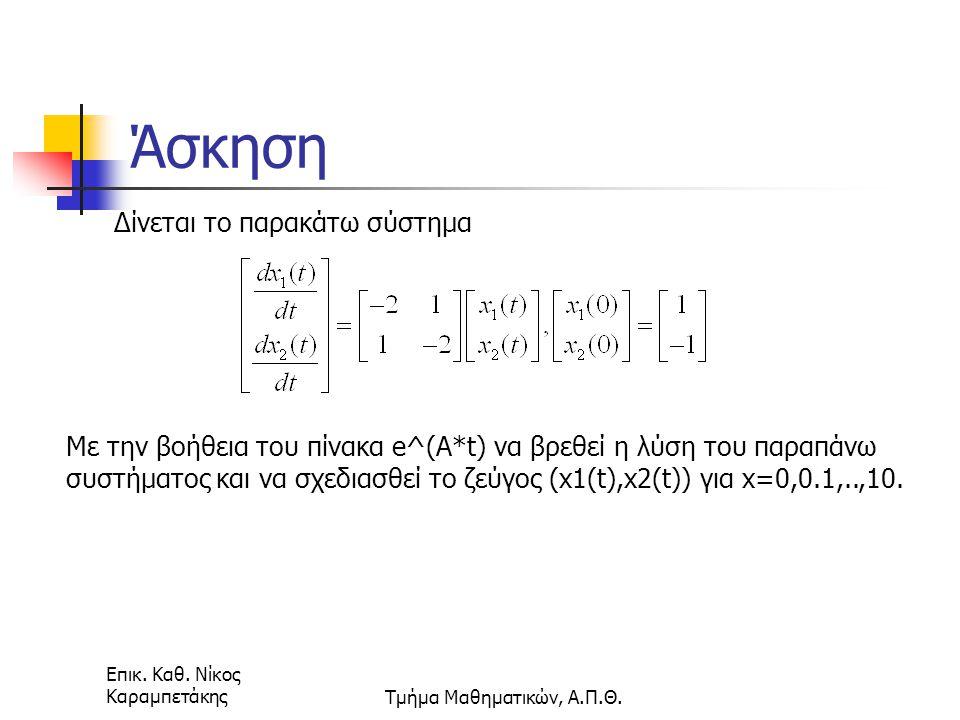 Επικ. Καθ. Νίκος ΚαραμπετάκηςΤμήμα Μαθηματικών, Α.Π.Θ. Άσκηση Δίνεται το παρακάτω σύστημα Με την βοήθεια του πίνακα e^(A*t) να βρεθεί η λύση του παραπ