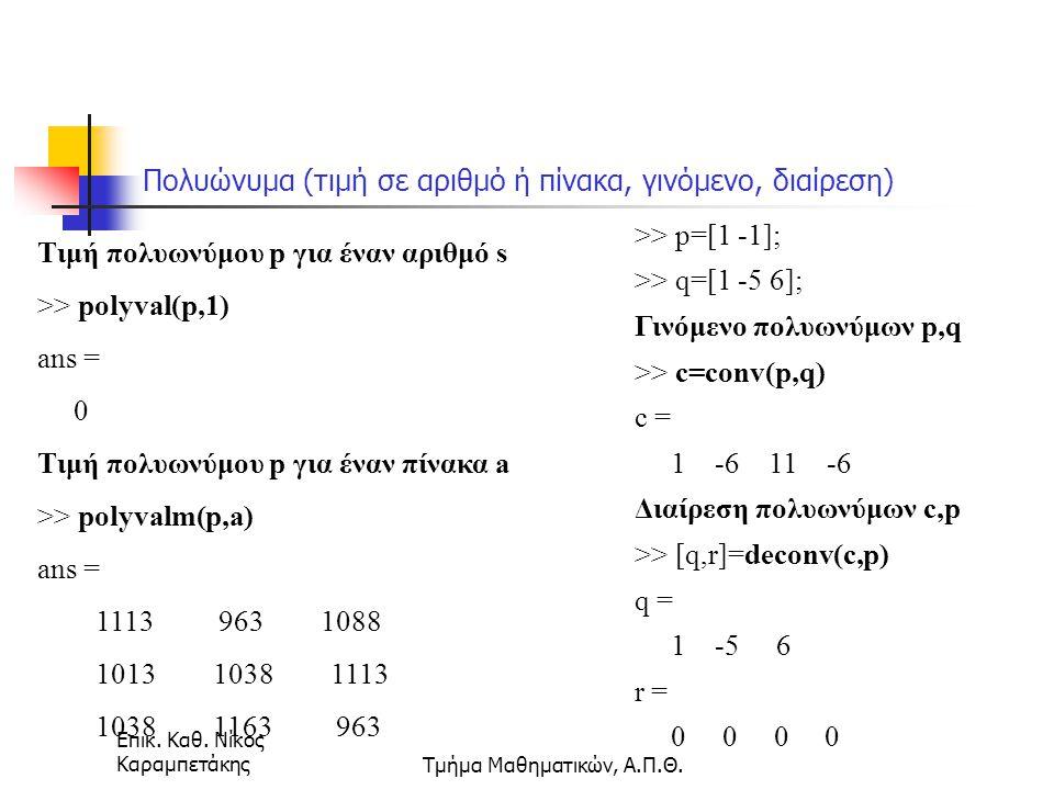 Επικ. Καθ. Νίκος ΚαραμπετάκηςΤμήμα Μαθηματικών, Α.Π.Θ. Πολυώνυμα (τιμή σε αριθμό ή πίνακα, γινόμενο, διαίρεση) >> p=[1 -1]; >> q=[1 -5 6]; Γινόμενο πο