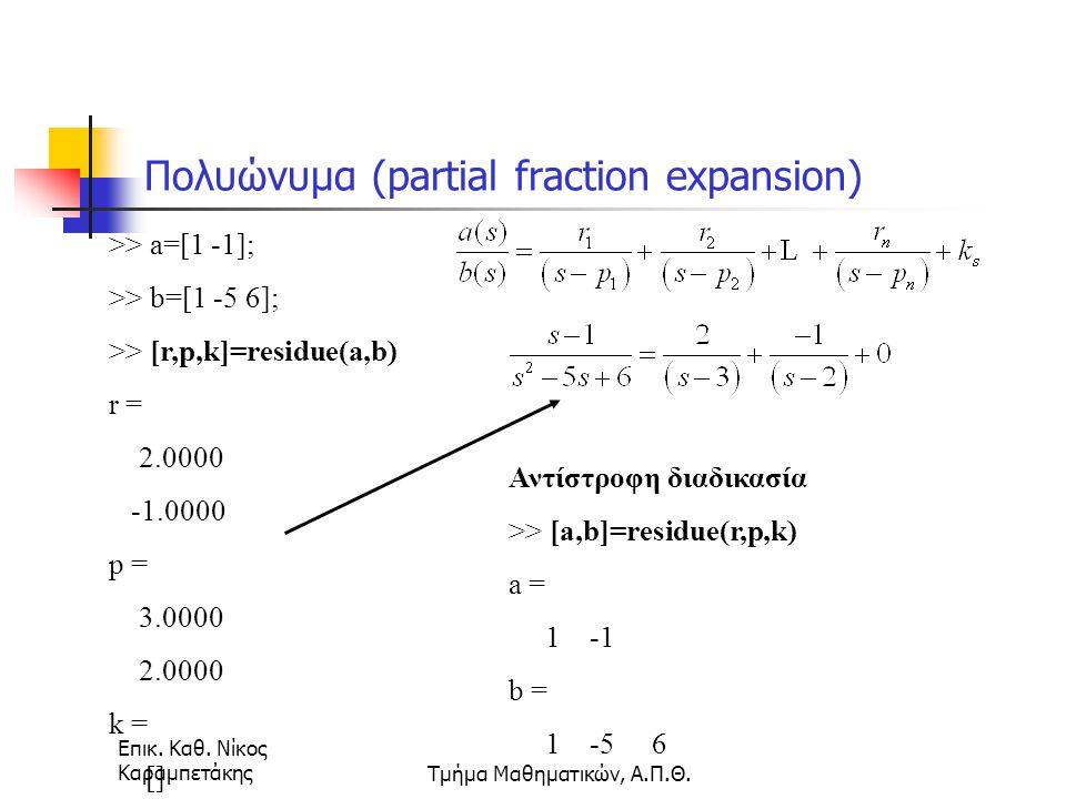 Επικ. Καθ. Νίκος ΚαραμπετάκηςΤμήμα Μαθηματικών, Α.Π.Θ. Πολυώνυμα (partial fraction expansion) >> a=[1 -1]; >> b=[1 -5 6]; >> [r,p,k]=residue(a,b) r =
