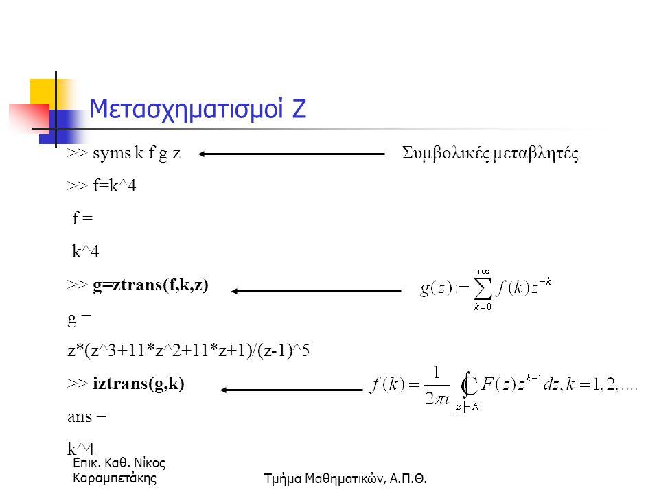 Επικ. Καθ. Νίκος ΚαραμπετάκηςΤμήμα Μαθηματικών, Α.Π.Θ. Μετασχηματισμοί Ζ >> syms k f g z >> f=k^4 f = k^4 >> g=ztrans(f,k,z) g = z*(z^3+11*z^2+11*z+1)