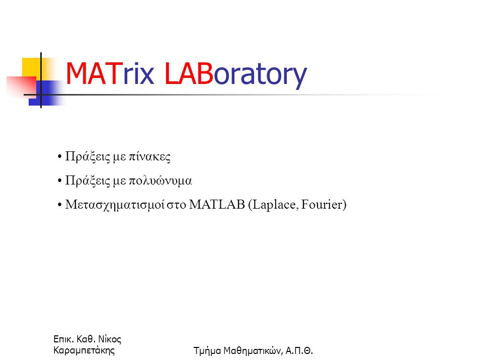 Επικ. Καθ. Νίκος ΚαραμπετάκηςΤμήμα Μαθηματικών, Α.Π.Θ. Πράξεις με πίνακες Πράξεις με πολυώνυμα Μετασχηματισμοί στο MATLAB (Laplace, Fourier) MATrix LA