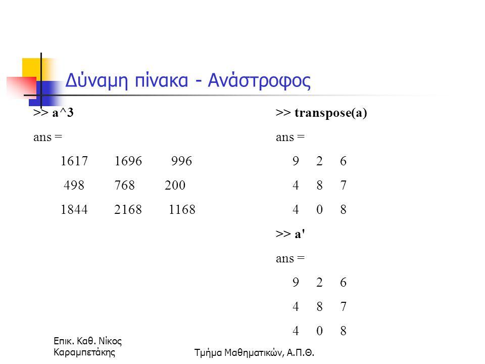 Επικ. Καθ. Νίκος ΚαραμπετάκηςΤμήμα Μαθηματικών, Α.Π.Θ. Δύναμη πίνακα - Ανάστροφος >> a^3 ans = 1617 1696 996 498 768 200 1844 2168 1168 >> transpose(a