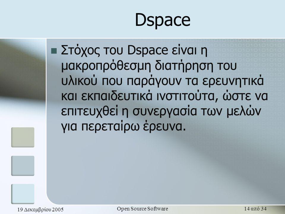 19 Δεκεμβρίου 2005 Open Source Software14 από 34 Dspace Στόχος του Dspace είναι η μακροπρόθεσμη διατήρηση του υλικού που παράγουν τα ερευνητικά και εκ