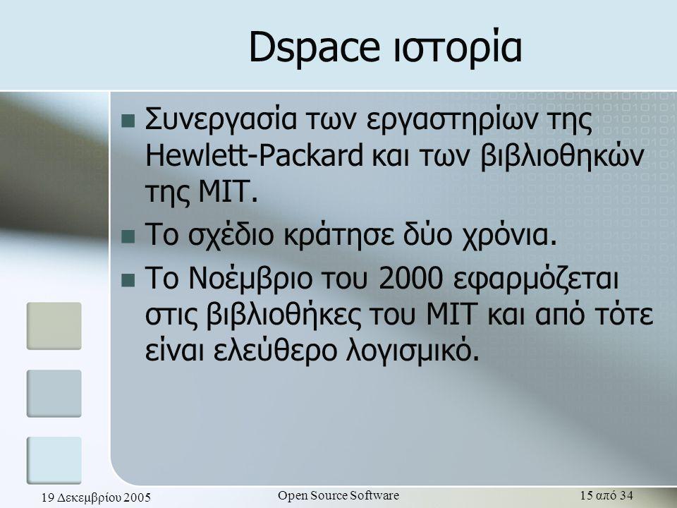 19 Δεκεμβρίου 2005 Open Source Software15 από 34 Dspace ιστορία Συνεργασία των εργαστηρίων της Hewlett-Packard και των βιβλιοθηκών της MIT. Το σχέδιο