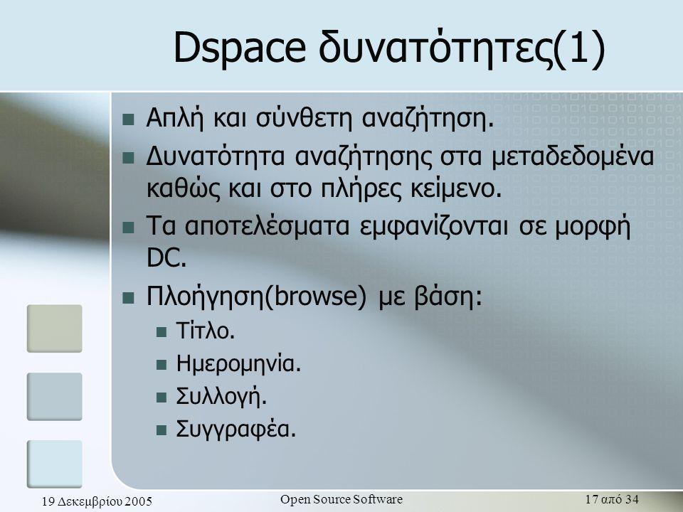 19 Δεκεμβρίου 2005 Open Source Software17 από 34 Dspace δυνατότητες(1) Απλή και σύνθετη αναζήτηση. Δυνατότητα αναζήτησης στα μεταδεδομένα καθώς και στ