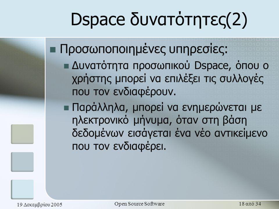 19 Δεκεμβρίου 2005 Open Source Software18 από 34 Dspace δυνατότητες(2) Προσωποποιημένες υπηρεσίες: Δυνατότητα προσωπικού Dspace, όπου ο χρήστης μπορεί