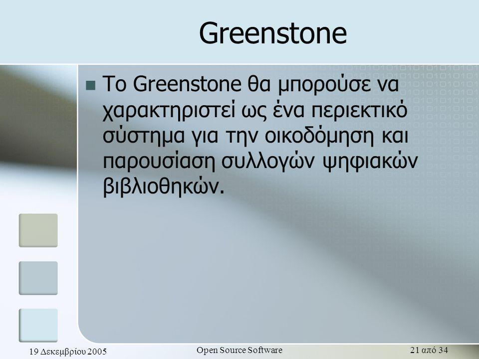 19 Δεκεμβρίου 2005 Open Source Software21 από 34 Greenstone Το Greenstone θα μπορούσε να χαρακτηριστεί ως ένα περιεκτικό σύστημα για την οικοδόμηση κα