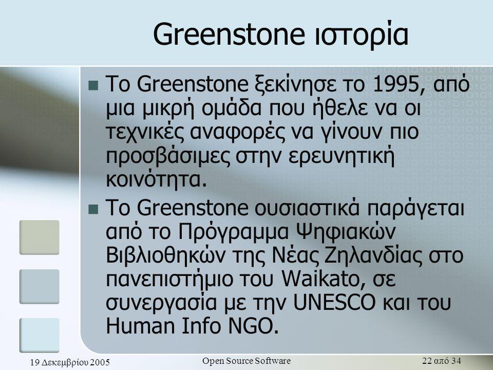 19 Δεκεμβρίου 2005 Open Source Software22 από 34 Greenstone ιστορία Το Greenstone ξεκίνησε το 1995, από μια μικρή ομάδα που ήθελε να οι τεχνικές αναφο