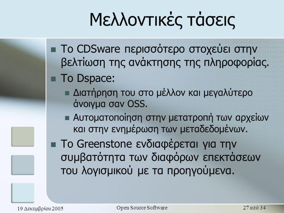 19 Δεκεμβρίου 2005 Open Source Software27 από 34 Μελλοντικές τάσεις Το CDSware περισσότερο στοχεύει στην βελτίωση της ανάκτησης της πληροφορίας. Το Ds
