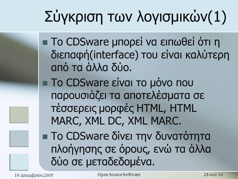 19 Δεκεμβρίου 2005 Open Source Software28 από 34 Σύγκριση των λογισμικών(1) Το CDSware μπορεί να ειπωθεί ότι η διεπαφή(interface) του είναι καλύτερη α