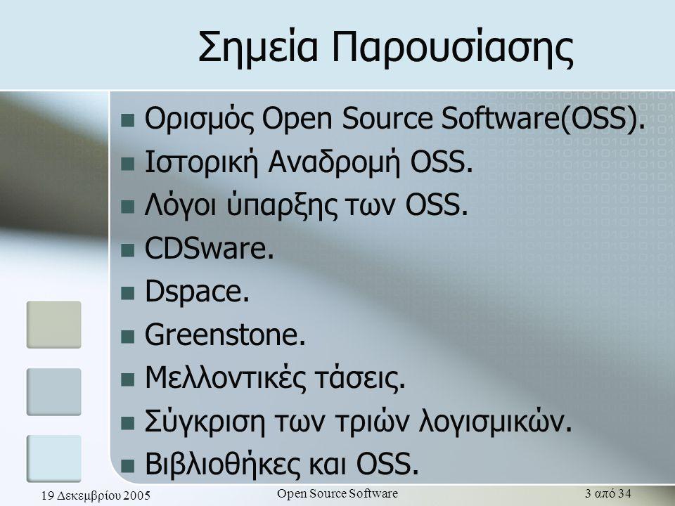 19 Δεκεμβρίου 2005 Open Source Software14 από 34 Dspace Στόχος του Dspace είναι η μακροπρόθεσμη διατήρηση του υλικού που παράγουν τα ερευνητικά και εκπαιδευτικά ινστιτούτα, ώστε να επιτευχθεί η συνεργασία των μελών για περεταίρω έρευνα.