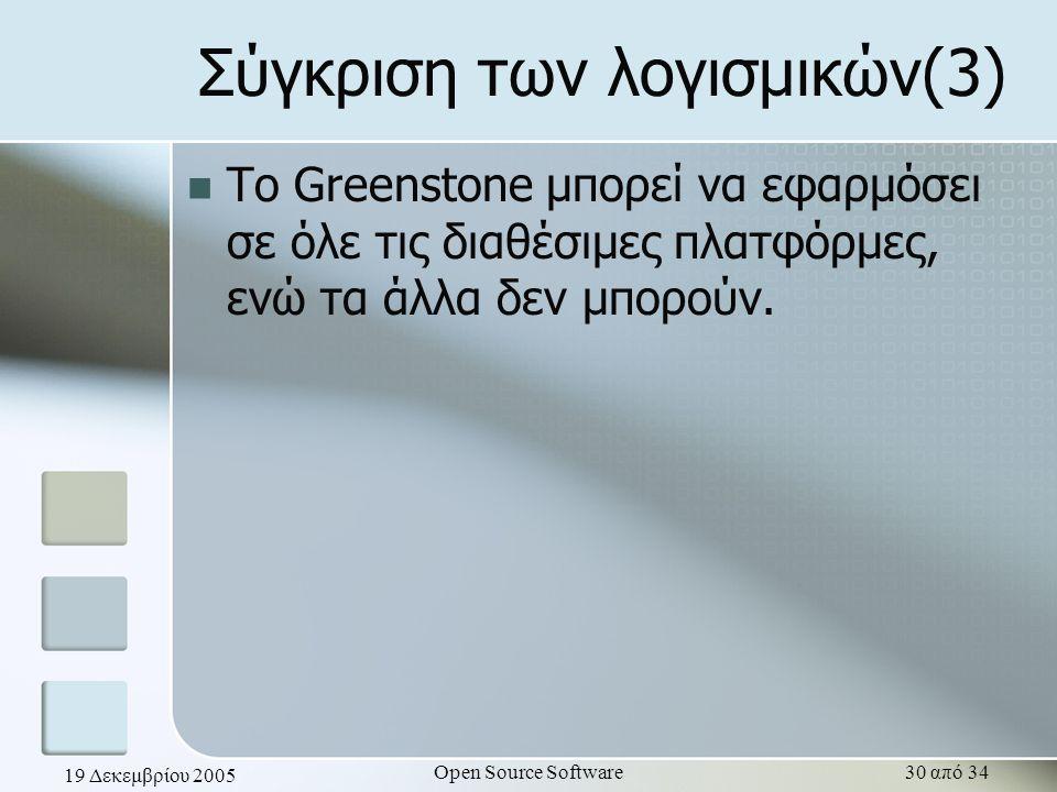 19 Δεκεμβρίου 2005 Open Source Software30 από 34 Σύγκριση των λογισμικών(3) To Greenstone μπορεί να εφαρμόσει σε όλε τις διαθέσιμες πλατφόρμες, ενώ τα