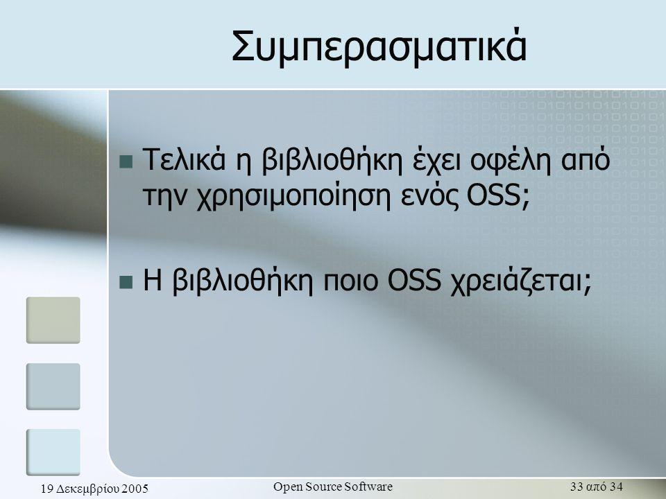 19 Δεκεμβρίου 2005 Open Source Software33 από 34 Συμπερασματικά Τελικά η βιβλιοθήκη έχει οφέλη από την χρησιμοποίηση ενός OSS; Η βιβλιοθήκη ποιο OSS χ