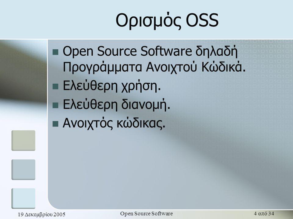 19 Δεκεμβρίου 2005 Open Source Software4 από 34 Ορισμός OSS Open Source Software δηλαδή Προγράμματα Ανοιχτού Κώδικά. Ελεύθερη χρήση. Ελεύθερη διανομή.