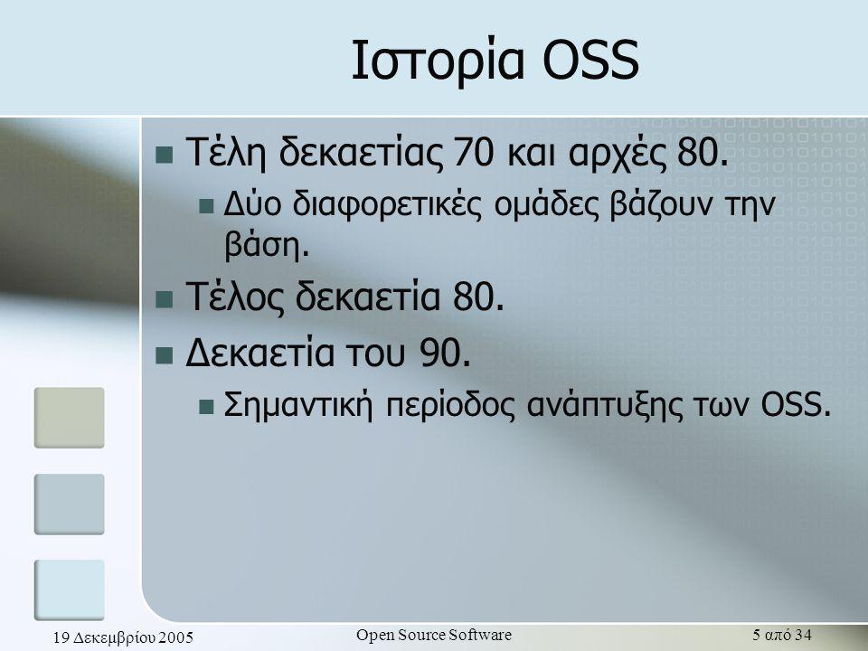 19 Δεκεμβρίου 2005 Open Source Software5 από 34 Ιστορία OSS Τέλη δεκαετίας 70 και αρχές 80. Δύο διαφορετικές ομάδες βάζουν την βάση. Τέλος δεκαετία 80