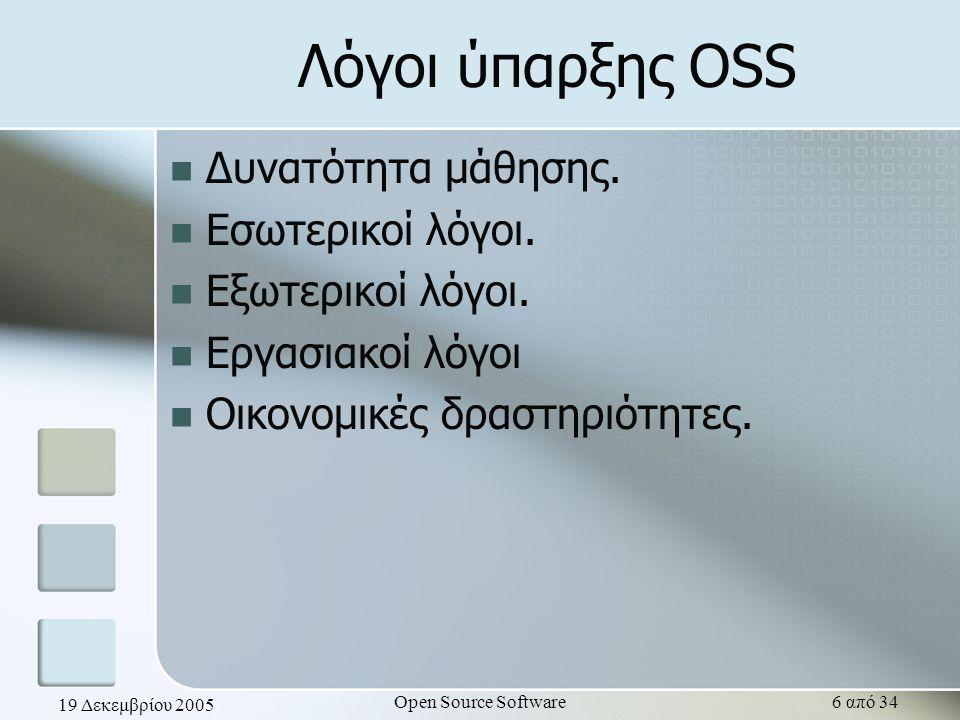 19 Δεκεμβρίου 2005 Open Source Software6 από 34 Λόγοι ύπαρξης OSS Δυνατότητα μάθησης. Εσωτερικοί λόγοι. Εξωτερικοί λόγοι. Εργασιακοί λόγοι Οικονομικές