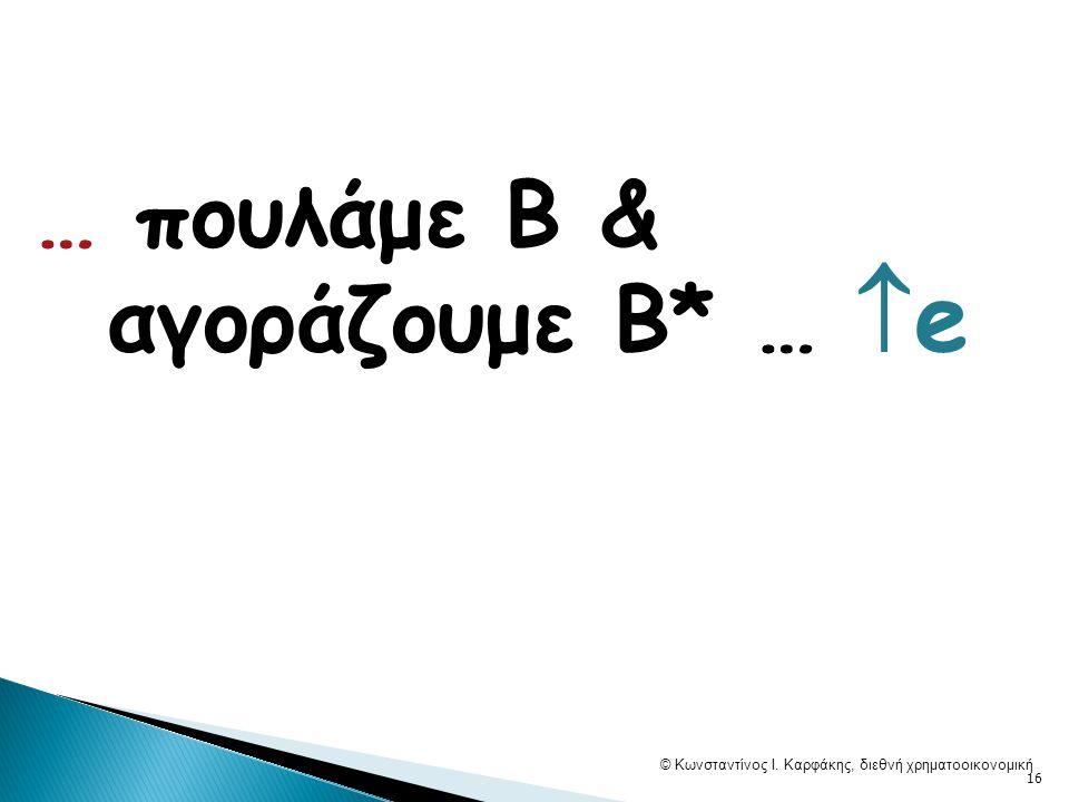 … πουλάμε Β & αγοράζουμε Β* …  e © Κωνσταντίνος Ι. Καρφάκης, διεθνή χρηματοοικονομική 16