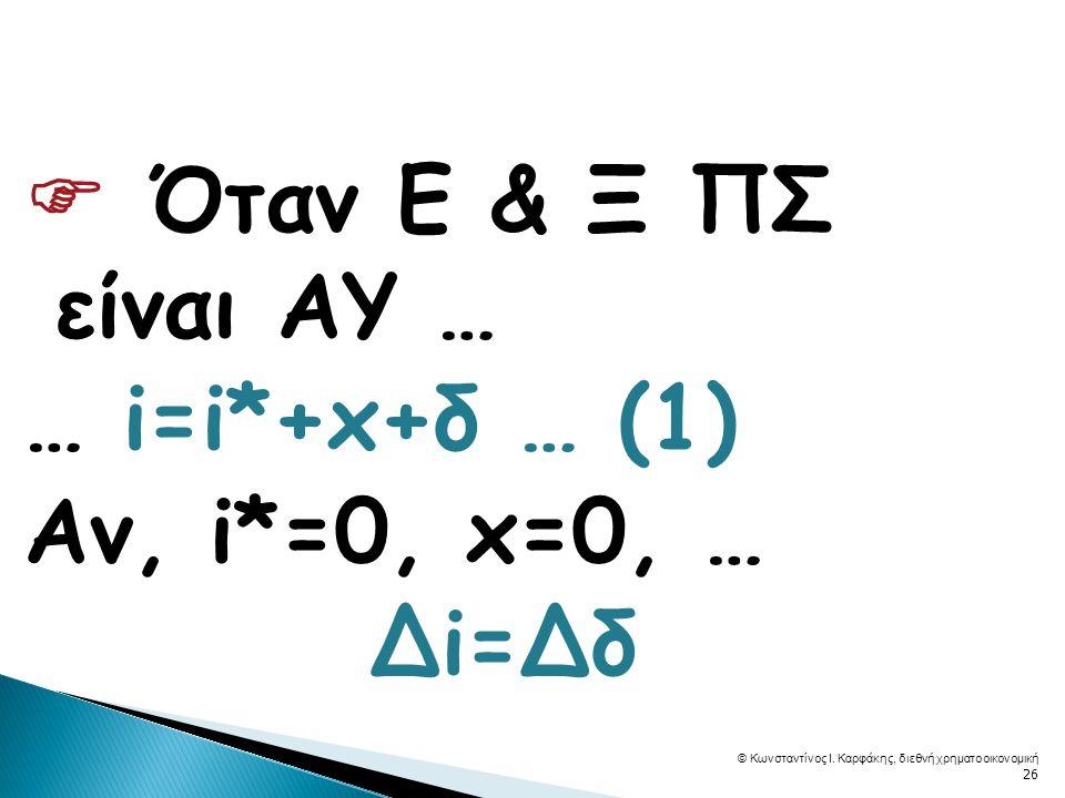  Όταν Ε & Ξ ΠΣ είναι ΑΥ … … i=i*+x+δ … (1) Αν, i*=0, x=0, … Δi=Δδ © Κωνσταντίνος Ι.