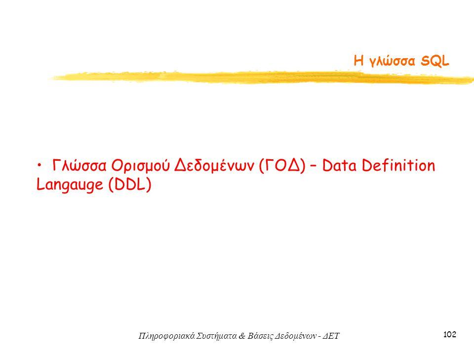 Πληροφοριακά Συστήματα & Βάσεις Δεδομένων - ΔΕΤ 102 Η γλώσσα SQL Γλώσσα Ορισμού Δεδομένων (ΓΟΔ) – Data Definition Langauge (DDL)
