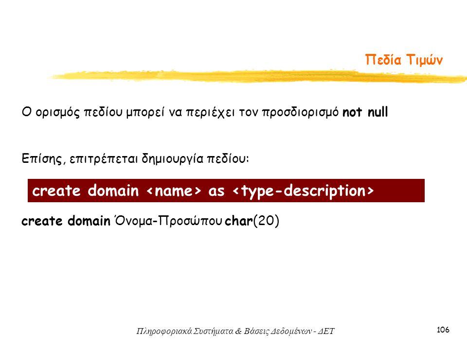 Πληροφοριακά Συστήματα & Βάσεις Δεδομένων - ΔΕΤ 106 Πεδία Τιμών Ο ορισμός πεδίου μπορεί να περιέχει τον προσδιορισμό not null Επίσης, επιτρέπεται δημιουργία πεδίου: create domain Όνομα-Προσώπου char(20) create domain as
