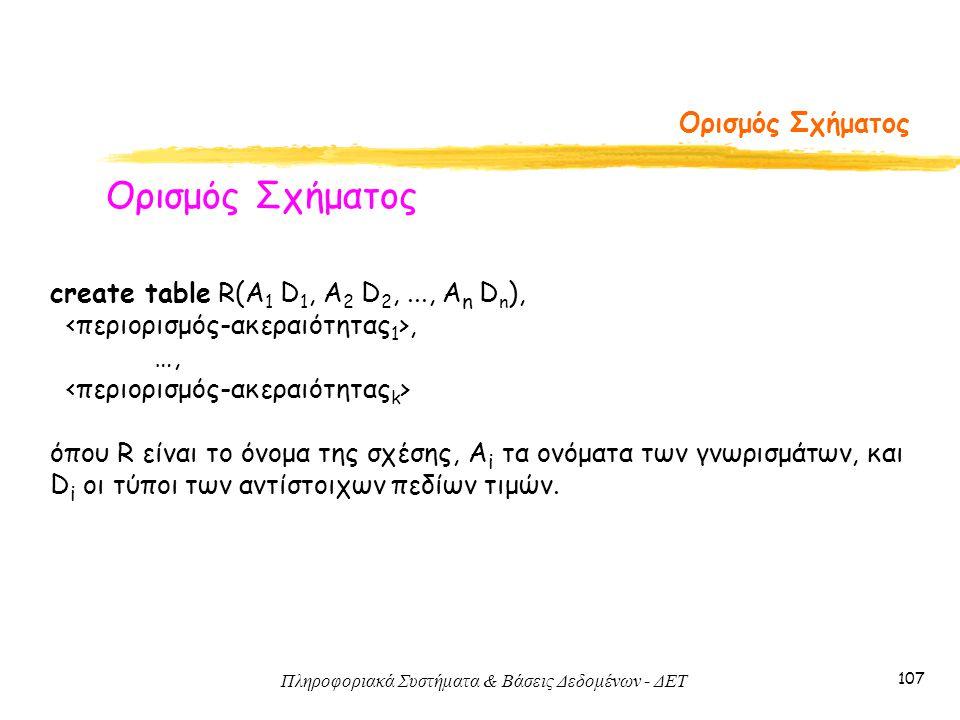 Πληροφοριακά Συστήματα & Βάσεις Δεδομένων - ΔΕΤ 107 Ορισμός Σχήματος create table R(A 1 D 1, A 2 D 2,..., A n D n ),, …, όπου R είναι το όνομα της σχέσης, A i τα ονόματα των γνωρισμάτων, και D i οι τύποι των αντίστοιχων πεδίων τιμών.