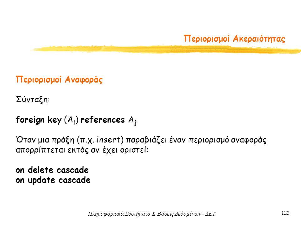 Πληροφοριακά Συστήματα & Βάσεις Δεδομένων - ΔΕΤ 112 Περιορισμοί Ακεραιότητας Περιορισμοί Αναφοράς Σύνταξη: foreign key (A i ) references A j Όταν μια πράξη (π.χ.