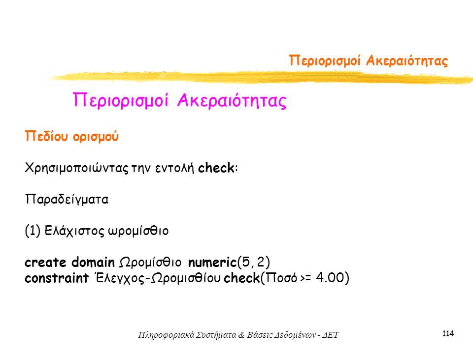 Πληροφοριακά Συστήματα & Βάσεις Δεδομένων - ΔΕΤ 114 Περιορισμοί Ακεραιότητας Πεδίου ορισμού Χρησιμοποιώντας την εντολή check: Παραδείγματα (1) Ελάχιστος ωρομίσθιο create domain Ωρομίσθιο numeric(5, 2) constraint Έλεγχος-Ωρομισθίου check(Ποσό >= 4.00)