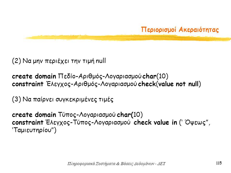 Πληροφοριακά Συστήματα & Βάσεις Δεδομένων - ΔΕΤ 115 Περιορισμοί Ακεραιότητας (2) Να μην περιέχει την τιμή null create domain Πεδίο-Αριθμός-Λογαριασμού char(10) constraint Έλεγχος-Αριθμός-Λογαριασμού check(value not null) (3) Να παίρνει συγκεκριμένες τιμές create domain Τύπος-Λογαριασμού char(10) constraint Έλεγχος-Τύπος-Λογαριασμού check value in (' Όψεως , 'Ταμιευτηρίου )