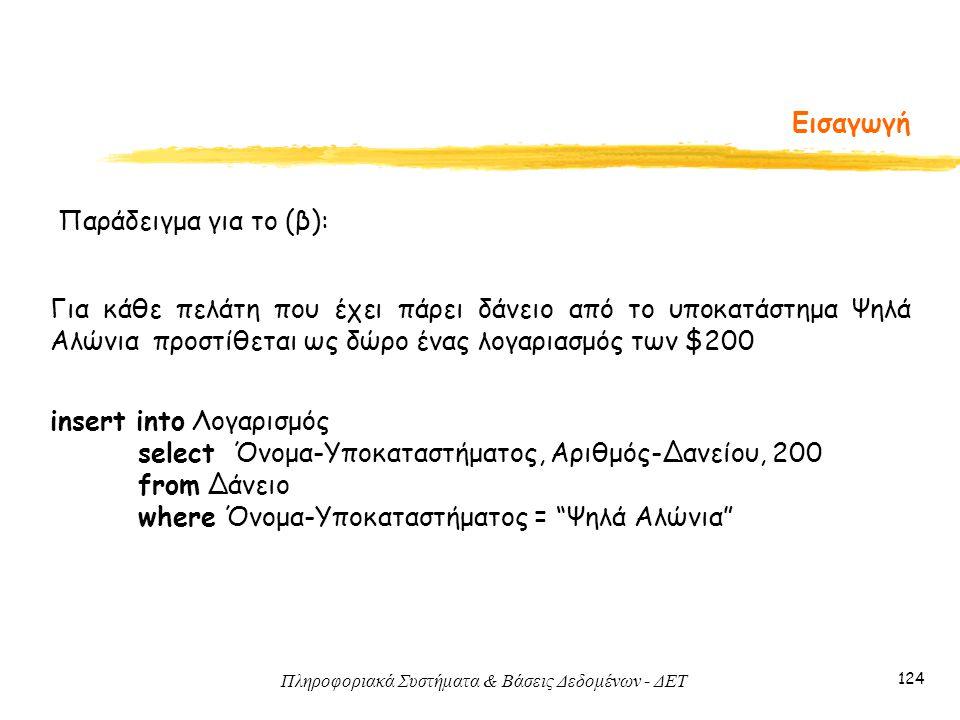 Πληροφοριακά Συστήματα & Βάσεις Δεδομένων - ΔΕΤ 124 Εισαγωγή Παράδειγμα για το (β): Για κάθε πελάτη που έχει πάρει δάνειο από το υποκατάστημα Ψηλά Αλώνια προστίθεται ως δώρο ένας λογαριασμός των $200 insert into Λογαρισμός select Όνομα-Υποκαταστήματος, Αριθμός-Δανείου, 200 from Δάνειο where Όνομα-Υποκαταστήματος = Ψηλά Αλώνια