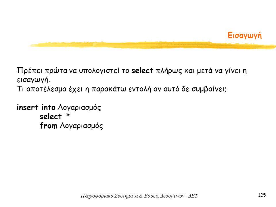 Πληροφοριακά Συστήματα & Βάσεις Δεδομένων - ΔΕΤ 125 Εισαγωγή Πρέπει πρώτα να υπολογιστεί το select πλήρως και μετά να γίνει η εισαγωγή.