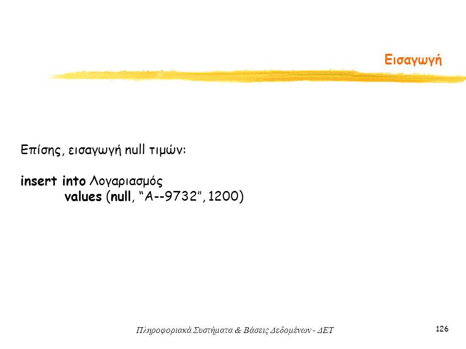 Πληροφοριακά Συστήματα & Βάσεις Δεδομένων - ΔΕΤ 126 Εισαγωγή Επίσης, εισαγωγή null τιμών: insert into Λογαριασμός values (null, A--9732'', 1200)