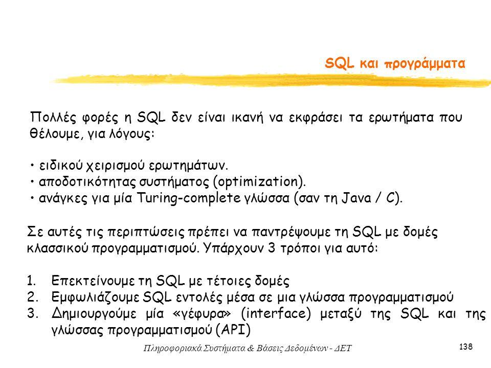 Πληροφοριακά Συστήματα & Βάσεις Δεδομένων - ΔΕΤ 138 SQL και προγράμματα Πολλές φορές η SQL δεν είναι ικανή να εκφράσει τα ερωτήματα που θέλουμε, για λόγους: Σε αυτές τις περιπτώσεις πρέπει να παντρέψουμε τη SQL με δομές κλασσικού προγραμματισμού.