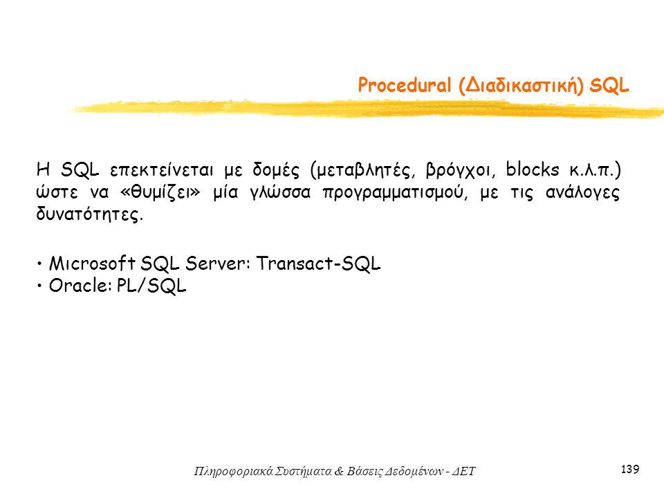 Πληροφοριακά Συστήματα & Βάσεις Δεδομένων - ΔΕΤ 139 Procedural (Διαδικαστική) SQL H SQL επεκτείνεται με δομές (μεταβλητές, βρόγχοι, blocks κ.λ.π.) ώστε να «θυμίζει» μία γλώσσα προγραμματισμού, με τις ανάλογες δυνατότητες.