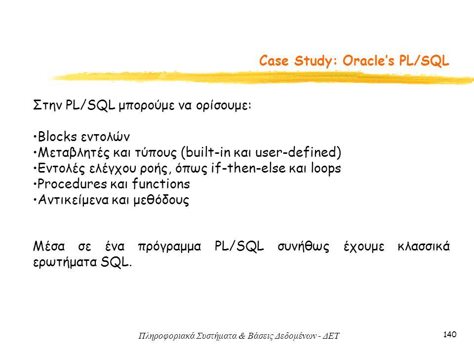 Πληροφοριακά Συστήματα & Βάσεις Δεδομένων - ΔΕΤ 140 Case Study: Oracle's PL/SQL Στην PL/SQL μπορούμε να ορίσουμε: Blocks εντολών Μεταβλητές και τύπους (built-in και user-defined) Εντολές ελέγχου ροής, όπως if-then-else και loops Procedures και functions Αντικείμενα και μεθόδους Μέσα σε ένα πρόγραμμα PL/SQL συνήθως έχουμε κλασσικά ερωτήματα SQL.